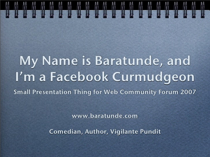 My Name is Baratunde, and I'm a Facebook Curmudgeon Small Presentation Thing for Web Community Forum 2007                 ...