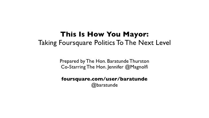 This Is How You Mayor: Taking Foursquare Politics To The Next Level         Prepared by The Hon. Baratunde Thurston       ...