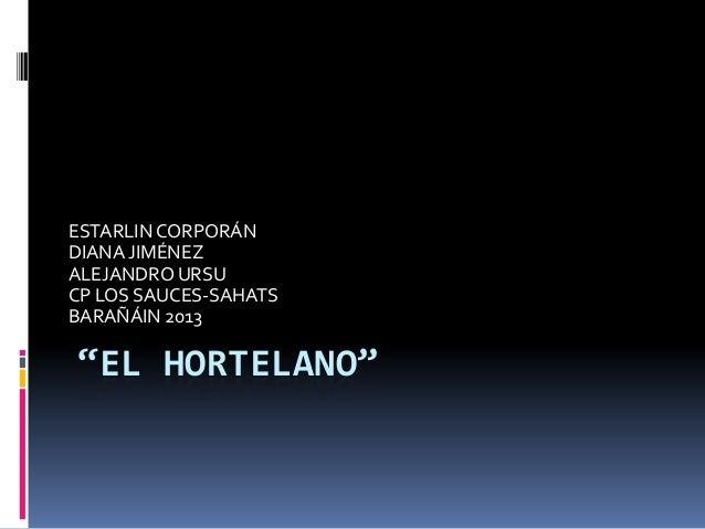 """EL HORTELANO""ESTARLINCORPORÁNDIANA JIMÉNEZALEJANDRO URSUCP LOS SAUCES-SAHATSBARAÑÁIN 2013"