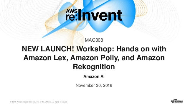 © 2016, Amazon Web Services, Inc. or its Affiliates. All rights reserved. Amazon AI November 30, 2016 NEW LAUNCH! Workshop...