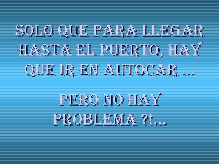 SOLO QUE PARA LLEGAR HASTA EL PUERTO, HAY QUE IR EN AUTOCAR ... Pero no hay problema ?!...