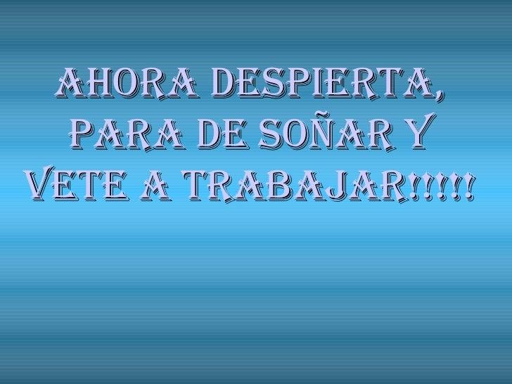 AHORA DESPIERTA, PARA DE SOÑAR Y VETE A TRABAJAR!!!!!