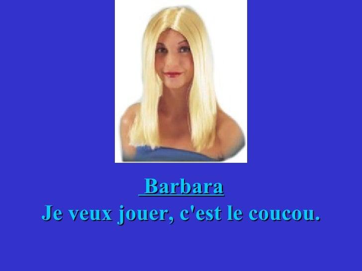 Barbara Je veux jouer, c'est le coucou.