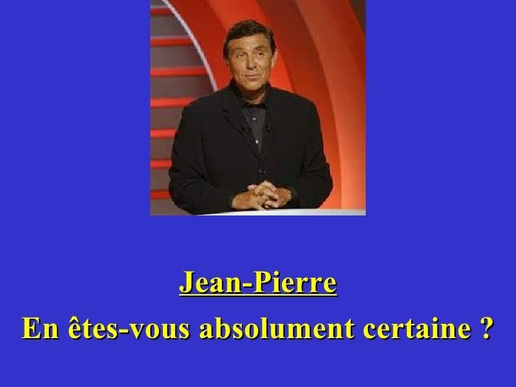 Jean-Pierre En êtes-vous absolument certaine ?