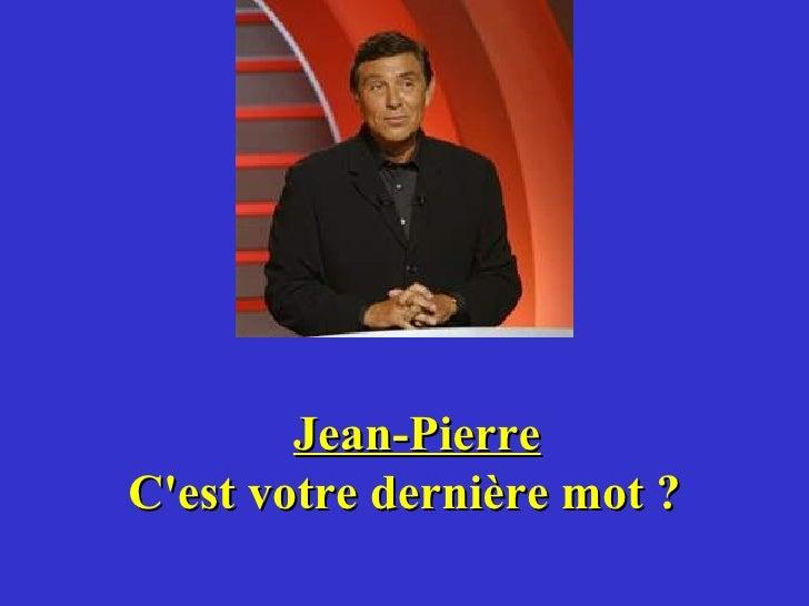 Jean-Pierre C'est votre dernière mot ?