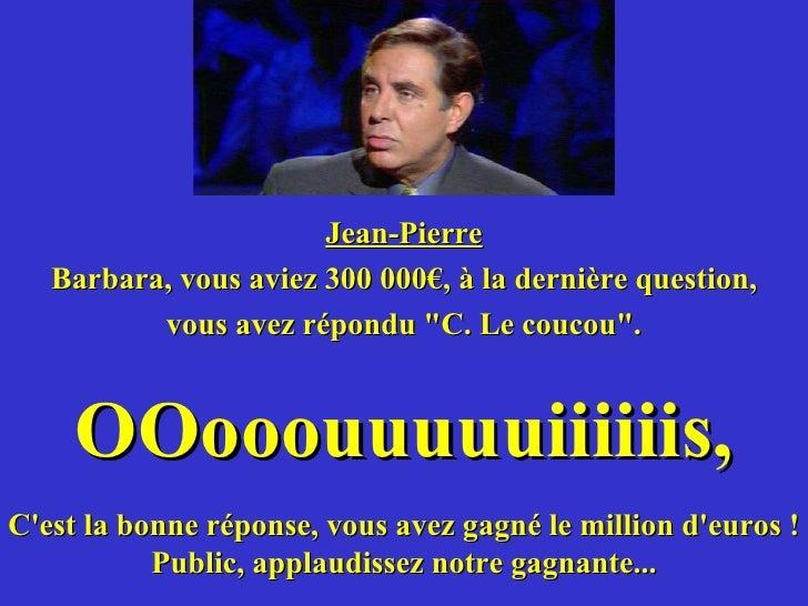 <ul><li>Jean-Pierre </li></ul><ul><li>Barbara, vous aviez 300 000€, à la dernière question, </li></ul><ul><li>vous avez ré...