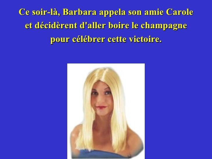<ul><li>Ce soir-là, Barbara appela son amie Carole </li></ul><ul><li>et décidèrent d'aller boire le champagne </li></ul><u...
