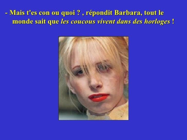 <ul><li>- Mais t'es con ou quoi ? , répondit Barbara, tout le monde sait que  les   coucous vivent dans des horloges  ! </...