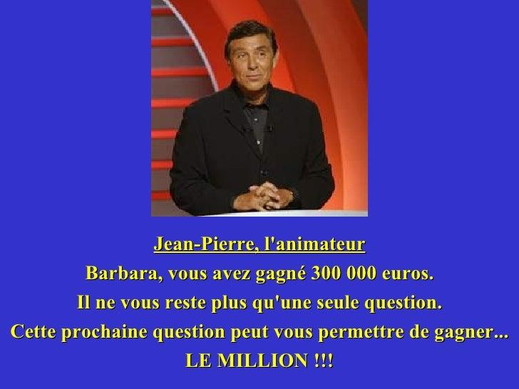 <ul><li>Jean-Pierre, l'animateur </li></ul><ul><li>Barbara, vous avez gagné 300 000 euros. </li></ul><ul><li>Il ne vous re...