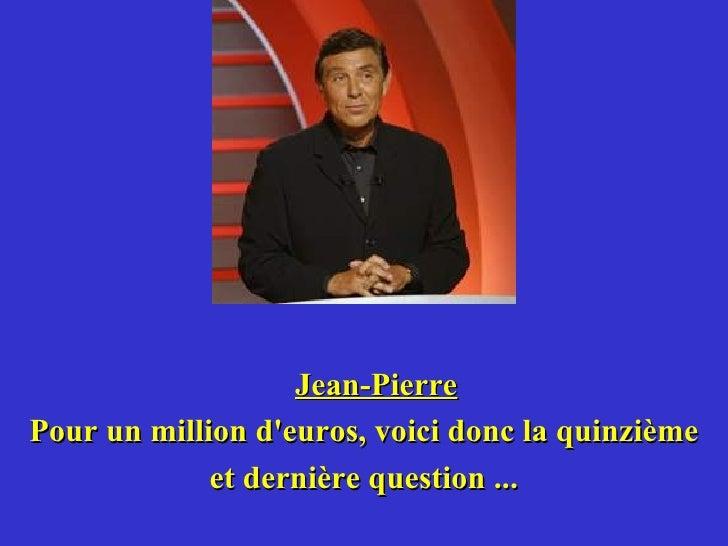 Jean-Pierre Pour un million d'euros, voici donc la quinzième et dernière question ...
