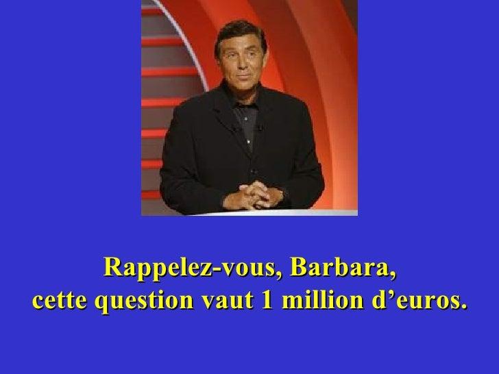 Rappelez-vous, Barbara, cette question vaut 1 million d'euros.