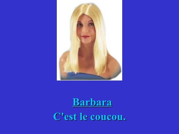 Barbara C'est le coucou.