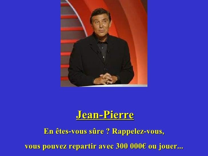 Jean-Pierre En êtes-vous sûre ? Rappelez-vous, vous pouvez repartir avec 300 000€ ou jouer...