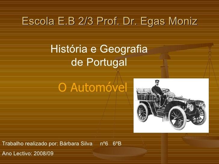 Escola E.B 2/3 Prof. Dr. Egas Moniz História e Geografia de Portugal Tra balho realizado por: Bárbara Silva  nº6  6ºB Ano ...
