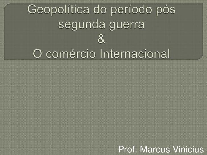 Geopolítica do período pós segunda guerra & O comércio Internacional<br />Prof. Marcus Vinicius<br />