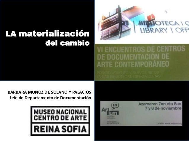 LA materialización        del cambioBÁRBARA MUÑOZ DE SOLANO Y PALACIOS Jefe de Departamento de Documentación