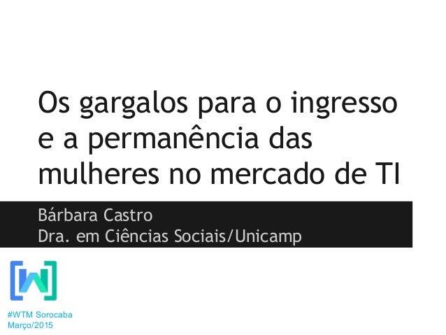 Os gargalos para o ingresso e a permanência das mulheres no mercado de TI Bárbara Castro Dra. em Ciências Sociais/Unicamp ...