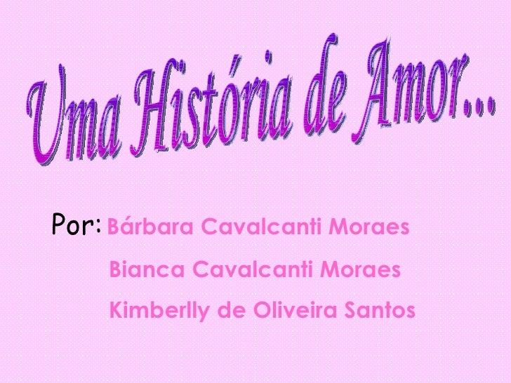 Uma História de Amor... Por:   Bárbara Cavalcanti Moraes Bianca Cavalcanti Moraes Kimberlly de Oliveira Santos