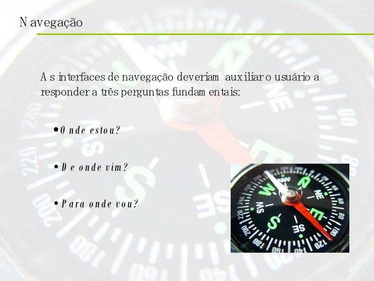 As interfaces de navegação deveriam auxiliar o usuário a responder a três perguntas fundamentais: •   Onde estou? •   De o...