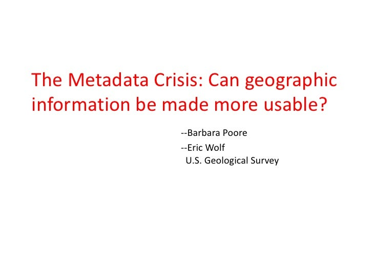 The Metadata Crisis: Can geographic information be made more usable?                  --Barbara Poore                  --E...