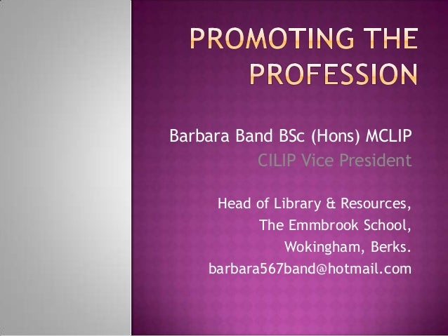 Barbara Band BSc (Hons) MCLIP          CILIP Vice President     Head of Library & Resources,           The Emmbrook School...