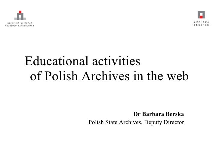 Educational activities  of Polish Archives in the web Dr Barbara Berska Polish State Archives, Deputy Director