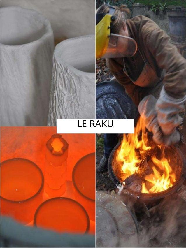 LE RAKU Entre utilitaire et art, entre beauté et utilité Travail de la terre et de l'émail. Il s'agit de créer des objets ...