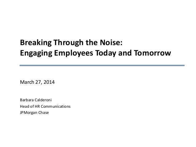 Breaking Through the Noise: Engaging Employees Today and Tomorrow March 27, 2014 Barbara Calderoni Head of HR Communicatio...
