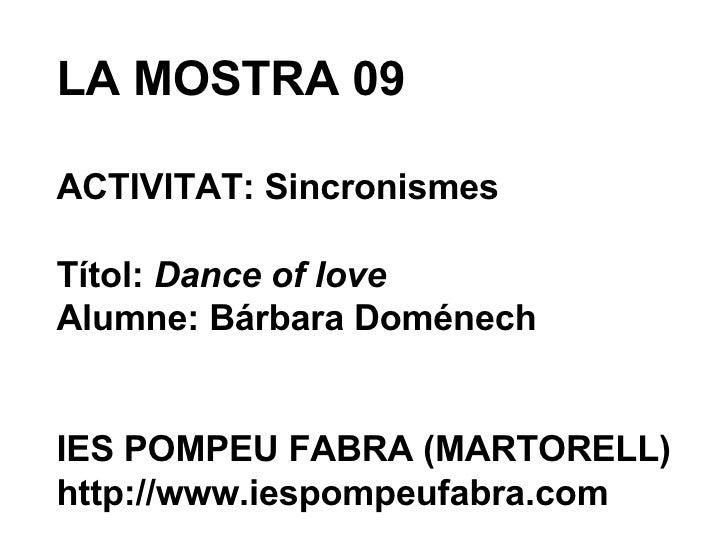 LA MOSTRA 09 ACTIVITAT: Sincronismes Títol:  Dance of love Alumne: Bárbara Doménech IES POMPEU FABRA (MARTORELL) http://ww...