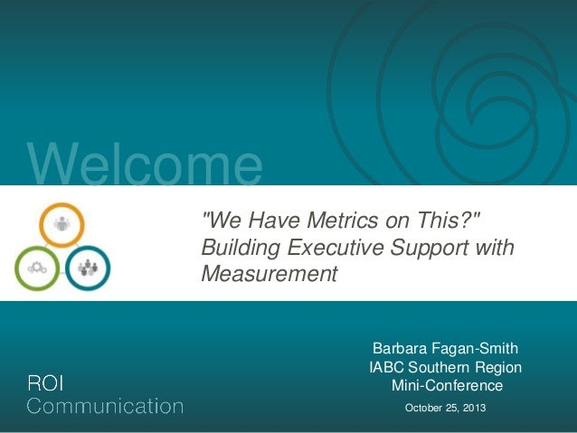"Welcome ""We Have Metrics on This?"" Building Executive Support with Measurement  Barbara Fagan-Smith IABC Southern Region M..."