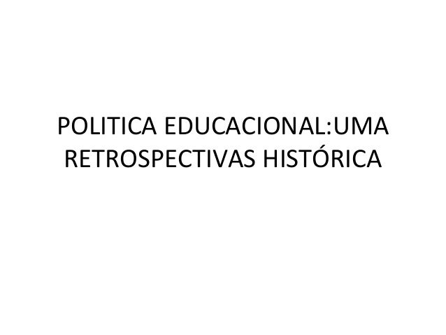 POLITICA EDUCACIONAL:UMA RETROSPECTIVAS HISTÓRICA