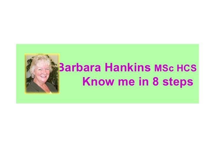 Barbara Hankins  MSc HCS   Know me in 8 steps