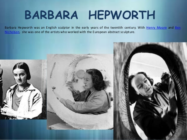 BARBARA HEPWORTHBarbara Hepworth was an English sculptor in the early years of the twentith century. With Henry Moore and ...