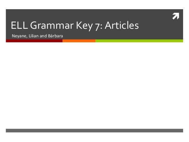 ELL Grammar Key 7: ArticlesNeyane, Lilian and Bárbara