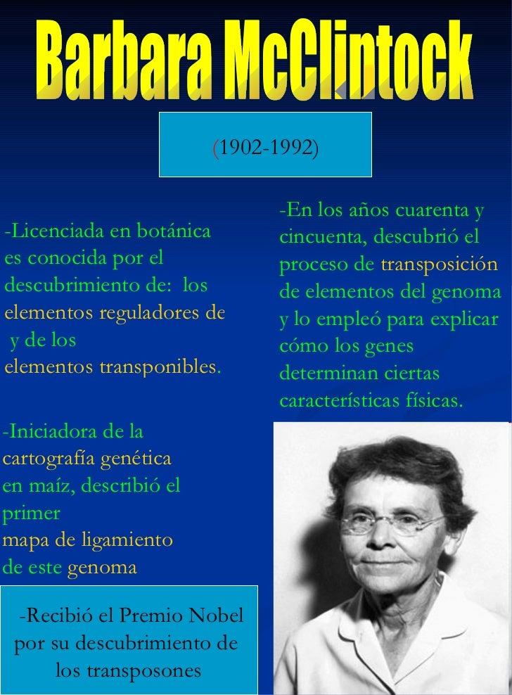 Barbara McClintock ( 1902-1992) -Licenciada en botánica es conocida por el descubrimiento de:  los  elementos reguladores ...
