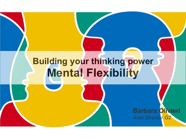 Building your thinking power Mental Flexibility Barbara Olivieri Area Director G2