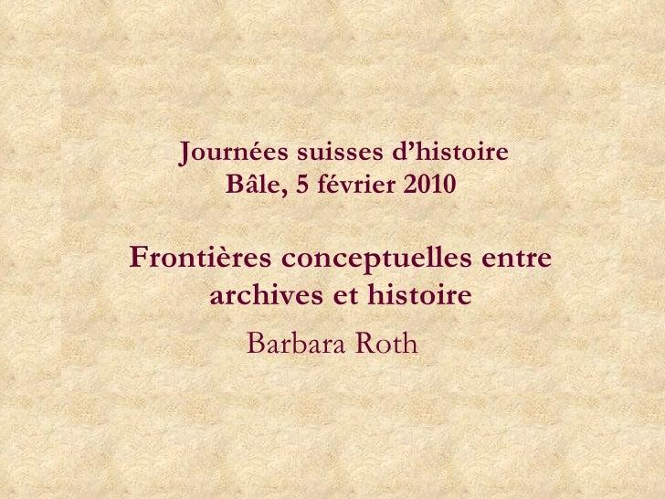 Journées suisses d'histoire Bâle, 5 février 2010  Frontières conceptuelles entre archives et histoire Barbara Roth