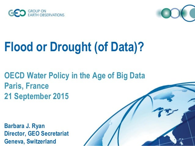 Flood or Drought (of Data)? OECD Water Policy in the Age of Big Data Paris, France 21 September 2015 Barbara J. Ryan Direc...
