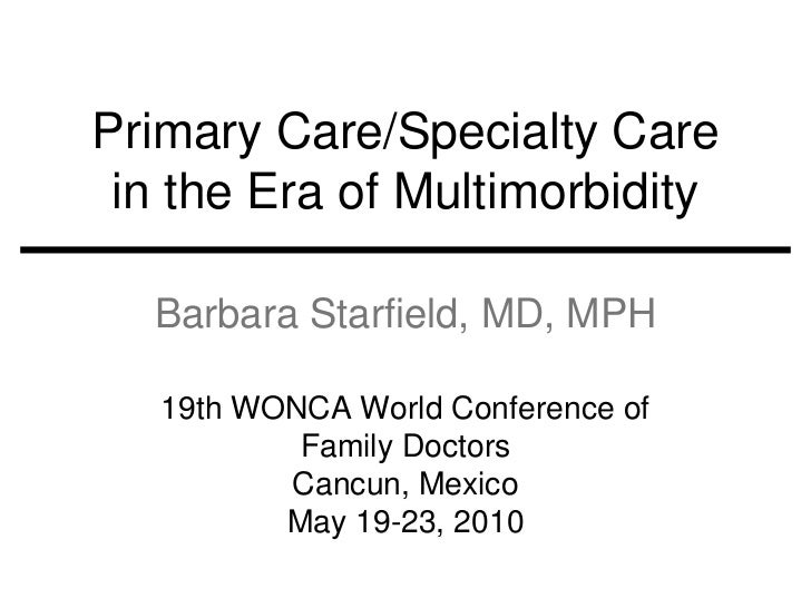 Primary Care/Specialty Care in the Era of Multimorbidity  Barbara Starfield, MD, MPH   19th WONCA World Conference of     ...