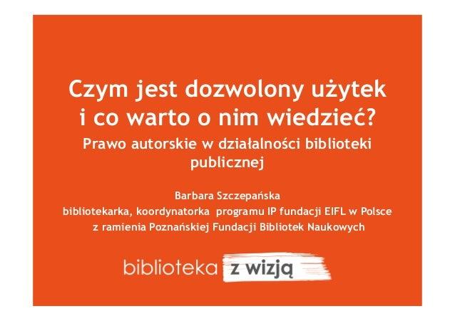 Czym jest dozwolony użytek i co warto o nim wiedzieć? Prawo autorskie w działalności biblioteki publicznej Barbara Szczepa...