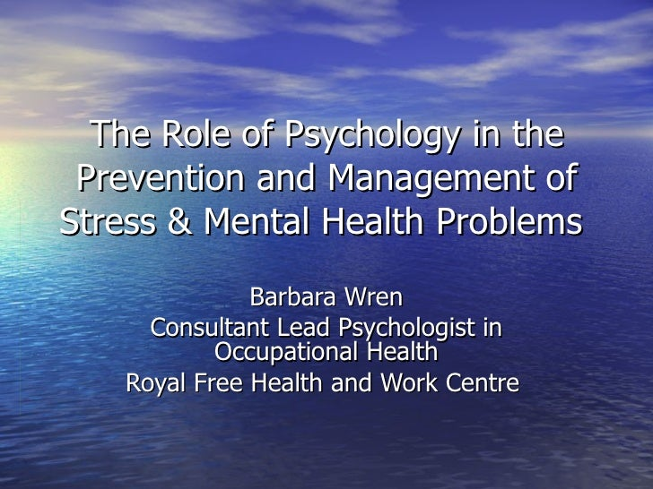 The Role of Psychology in the Prevention and Management of Stress & Mental Health Problems  Barbara Wren Consultant Lead P...
