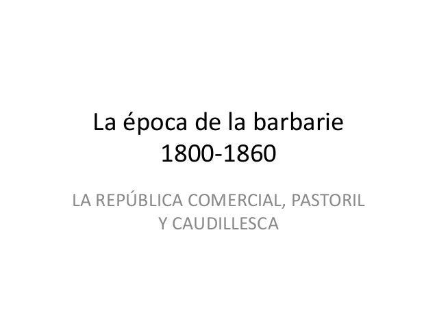 La época de la barbarie 1800-1860 LA REPÚBLICA COMERCIAL, PASTORIL Y CAUDILLESCA