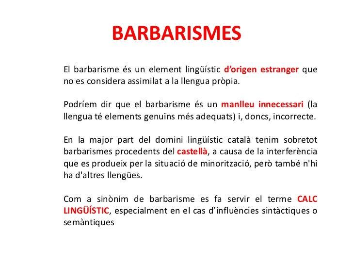 BARBARISMESEl barbarisme és un element lingüístic d'origen estranger queno es considera assimilat a la llengua pròpia.Podr...