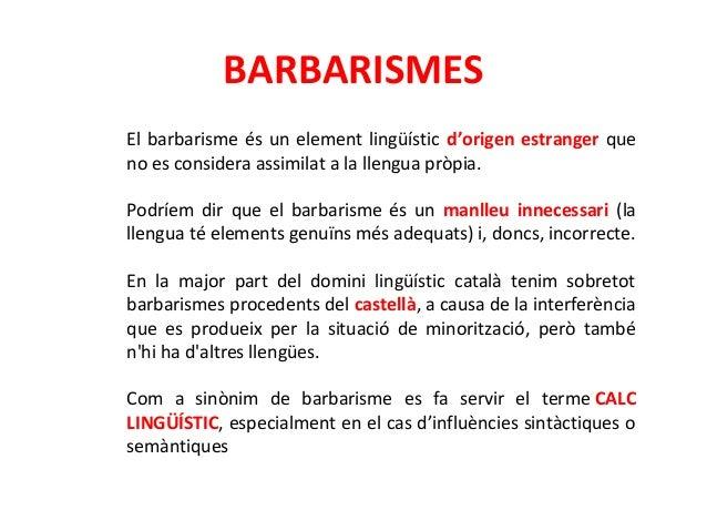BARBARISMES  El barbarisme és un element lingüístic d'origen estranger que  no es considera assimilat a la llengua pròpia....