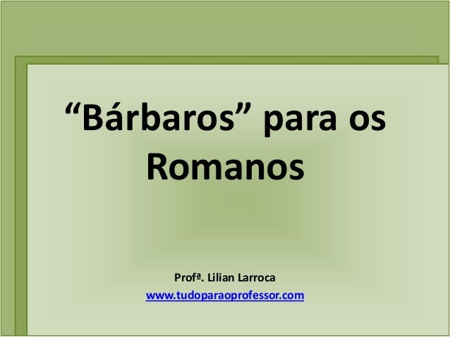 """Bárbaros"" para os    Romanos       Profª. Lilian Larroca    www.tudoparaoprofessor.com"
