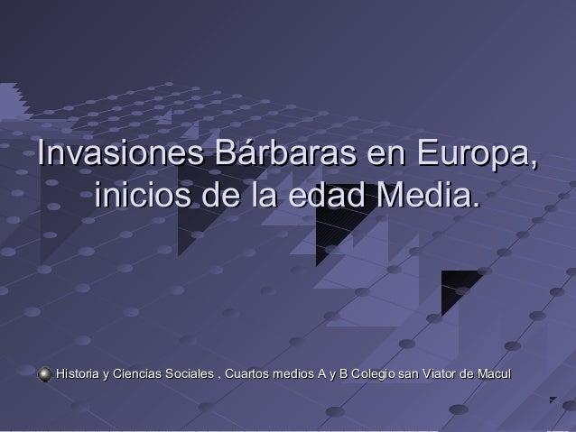 Invasiones Bárbaras en Europa,Invasiones Bárbaras en Europa, inicios de la edad Media.inicios de la edad Media. Historia y...