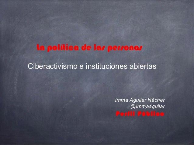 Ciberactivismo e instituciones abiertas Imma Aguilar Nàcher @immaaguilar Perfil Público La política de las personas