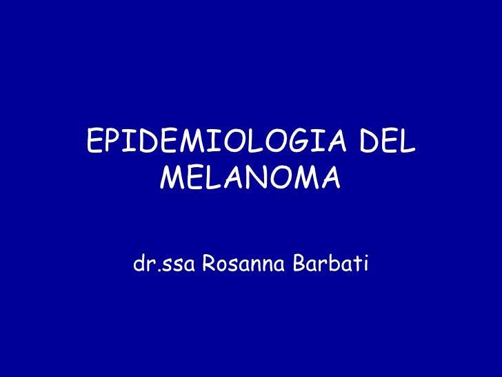 EPIDEMIOLOGIA DEL    MELANOMA  dr.ssa Rosanna Barbati
