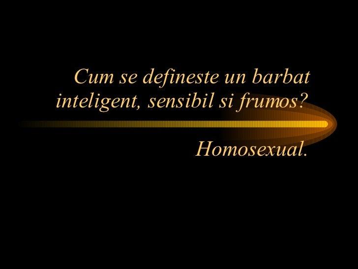 Cum se defineste un barbat inteligent, sensibil si frumos? Homosexual.
