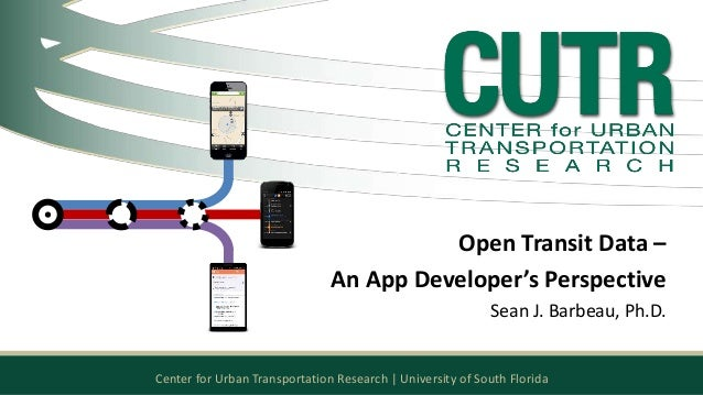 Open Transit Data –  An App Developer's Perspective  Sean J. Barbeau, Ph.D.  Center for Urban Transportation Research | Un...
